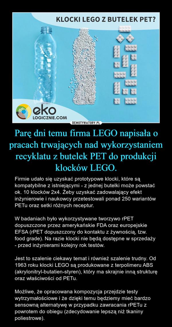 Parę dni temu firma LEGO napisała o pracach trwających nad wykorzystaniem recyklatu z butelek PET do produkcji klocków LEGO. – Firmie udało się uzyskać prototypowe klocki, które są kompatybilne z istniejącymi - z jednej butelki może powstać ok. 10 klocków 2x4. Żeby uzyskać zadowalający efekt inżynierowie i naukowcy przetestowali ponad 250 wariantów PETu oraz setki różnych receptur.W badaniach było wykorzystywane tworzywo rPET dopuszczone przez amerykańskie FDA oraz europejskie EFSA (rPET dopuszczony do kontaktu z żywnością, tzw. food grade). Na razie klocki nie będą dostępne w sprzedaży - przed inżynierami kolejny rok testów.Jest to szalenie ciekawy temat i również szalenie trudny. Od 1963 roku klocki LEGO są produkowane z terpolimeru ABS (akrylonitryl-butatien-styren), który ma skrajnie inną strukturę oraz właściwości od PETu. Możliwe, że opracowana kompozycja przejdzie testy wytrzymałościowe i że dzięki temu będziemy mieć bardzo sensowną alternatywę w przypadku zawracania rPETu z powrotem do obiegu (zdecydowanie lepszą niż tkaniny poliestrowe).
