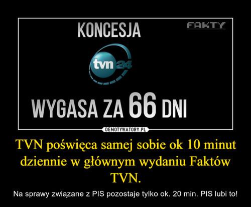 TVN poświęca samej sobie ok 10 minut dziennie w głównym wydaniu Faktów TVN.