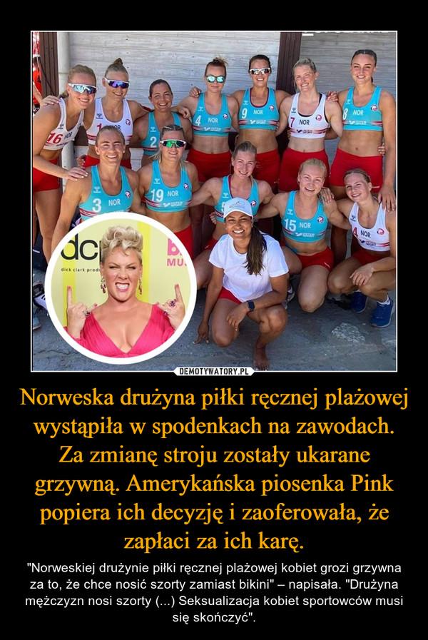 """Norweska drużyna piłki ręcznej plażowej wystąpiła w spodenkach na zawodach. Za zmianę stroju zostały ukarane grzywną. Amerykańska piosenka Pink popiera ich decyzję i zaoferowała, że zapłaci za ich karę. – """"Norweskiej drużynie piłki ręcznej plażowej kobiet grozi grzywna za to, że chce nosić szorty zamiast bikini"""" – napisała. """"Drużyna mężczyzn nosi szorty (...) Seksualizacja kobiet sportowców musi się skończyć""""."""