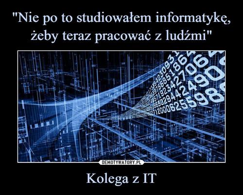 """""""Nie po to studiowałem informatykę, żeby teraz pracować z ludźmi"""" Kolega z IT"""