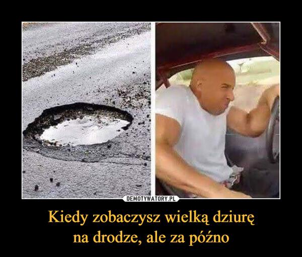 Kiedy zobaczysz wielką dziuręna drodze, ale za późno –