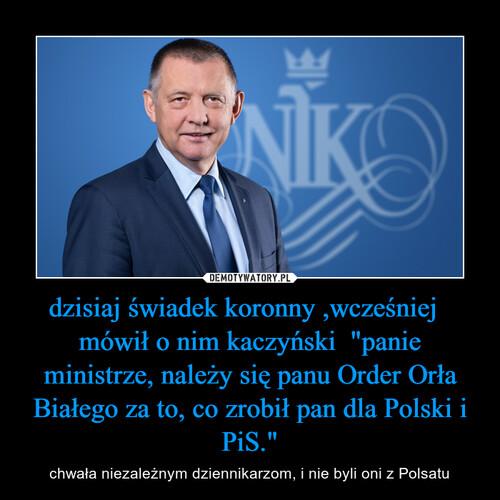 """dzisiaj świadek koronny ,wcześniej   mówił o nim kaczyński  """"panie ministrze, należy się panu Order Orła Białego za to, co zrobił pan dla Polski i PiS."""""""