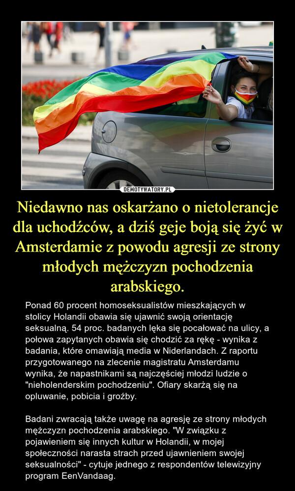 """Niedawno nas oskarżano o nietolerancje dla uchodźców, a dziś geje boją się żyć w Amsterdamie z powodu agresji ze strony młodych mężczyzn pochodzenia arabskiego. – Ponad 60 procent homoseksualistów mieszkających w stolicy Holandii obawia się ujawnić swoją orientację seksualną. 54 proc. badanych lęka się pocałować na ulicy, a połowa zapytanych obawia się chodzić za rękę - wynika z badania, które omawiają media w Niderlandach. Z raportu przygotowanego na zlecenie magistratu Amsterdamu wynika, że napastnikami są najczęściej młodzi ludzie o """"nieholenderskim pochodzeniu"""". Ofiary skarżą się na opluwanie, pobicia i groźby.Badani zwracają także uwagę na agresję ze strony młodych mężczyzn pochodzenia arabskiego. """"W związku z pojawieniem się innych kultur w Holandii, w mojej społeczności narasta strach przed ujawnieniem swojej seksualności"""" - cytuje jednego z respondentów telewizyjny program EenVandaag."""