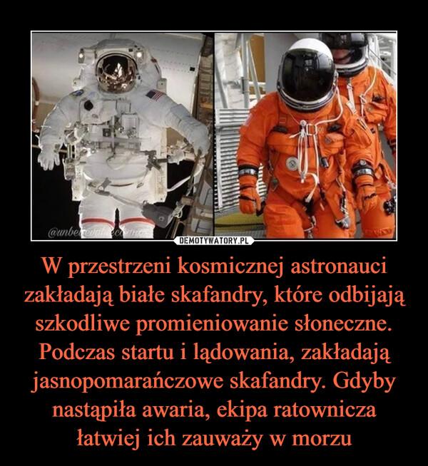 W przestrzeni kosmicznej astronauci zakładają białe skafandry, które odbijają szkodliwe promieniowanie słoneczne.Podczas startu i lądowania, zakładają jasnopomarańczowe skafandry. Gdyby nastąpiła awaria, ekipa ratownicza łatwiej ich zauważy w morzu –