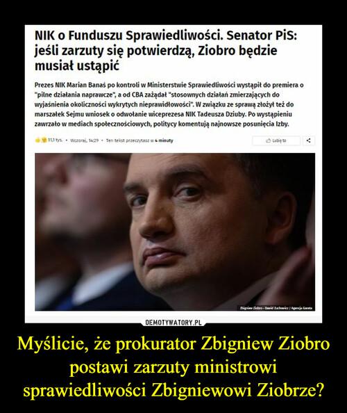 Myślicie, że prokurator Zbigniew Ziobro postawi zarzuty ministrowi sprawiedliwości Zbigniewowi Ziobrze?