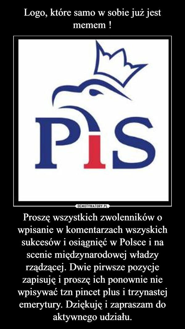 Proszę wszystkich zwolenników o wpisanie w komentarzach wszyskich sukcesów i osiągnięć w Polsce i na scenie międzynarodowej władzy rządzącej. Dwie pirwsze pozycje zapisuję i proszę ich ponownie nie wpisywać tzn pincet plus i trzynastej emerytury. Dziękuję i zapraszam do aktywnego udziału. –