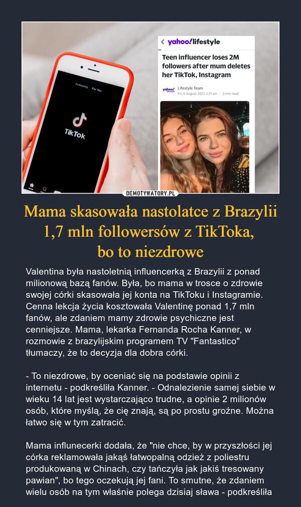"""Mama skasowała nastolatce z Brazylii 1,7 mln followersów z TikToka, bo to niezdrowe – Valentina była nastoletnią influencerką z Brazylii z ponad milionową bazą fanów. Była, bo mama w trosce o zdrowie swojej córki skasowała jej konta na TikToku i Instagramie. Cenna lekcja życia kosztowała Valentinę ponad 1,7 mln fanów, ale zdaniem mamy zdrowie psychiczne jest cenniejsze. Mama, lekarka Fernanda Rocha Kanner, w rozmowie z brazylijskim programem TV """"Fantastico"""" tłumaczy, że to decyzja dla dobra córki.- To niezdrowe, by oceniać się na podstawie opinii z internetu - podkreśliła Kanner. - Odnalezienie samej siebie w wieku 14 lat jest wystarczająco trudne, a opinie 2 milionów osób, które myślą, że cię znają, są po prostu groźne. Można łatwo się w tym zatracić.Mama influnecerki dodała, że """"nie chce, by w przyszłości jej córka reklamowała jakąś łatwopalną odzież z poliestru produkowaną w Chinach, czy tańczyła jak jakiś tresowany pawian"""", bo tego oczekują jej fani. To smutne, że zdaniem wielu osób na tym właśnie polega dzisiaj sława - podkreśliła"""