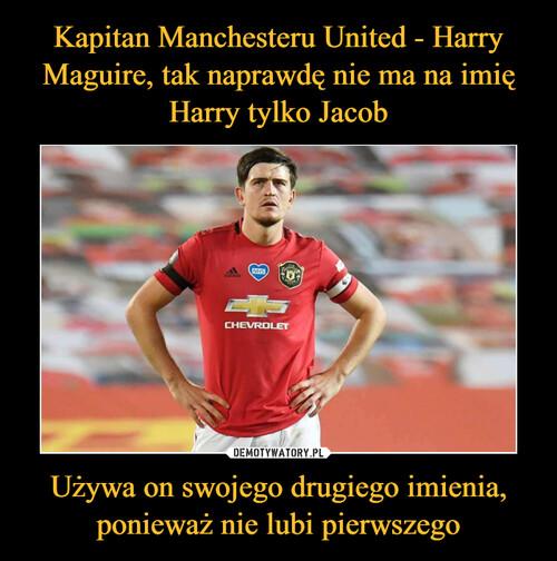 Kapitan Manchesteru United - Harry Maguire, tak naprawdę nie ma na imię Harry tylko Jacob Używa on swojego drugiego imienia, ponieważ nie lubi pierwszego