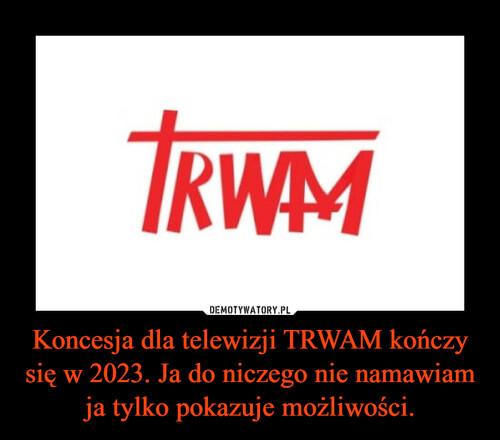 Koncesja dla telewizji TRWAM kończy się w 2023. Ja do niczego nie namawiam ja tylko pokazuje możliwości.