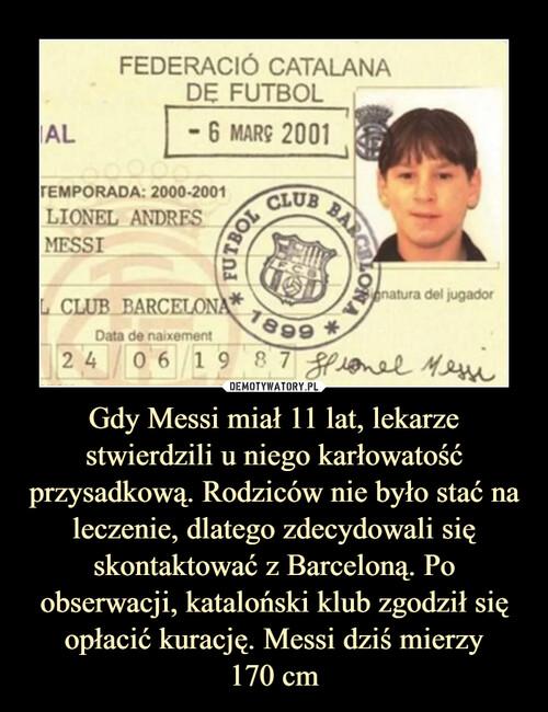Gdy Messi miał 11 lat, lekarze stwierdzili u niego karłowatość przysadkową. Rodziców nie było stać na leczenie, dlatego zdecydowali się skontaktować z Barceloną. Po obserwacji, kataloński klub zgodził się opłacić kurację. Messi dziś mierzy 170 cm
