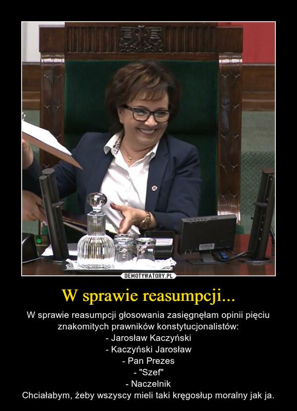 """W sprawie reasumpcji... – W sprawie reasumpcji głosowania zasięgnęłam opinii pięciu znakomitych prawników konstytucjonalistów:- Jarosław Kaczyński- Kaczyński Jarosław- Pan Prezes- """"Szef""""- NaczelnikChciałabym, żeby wszyscy mieli taki kręgosłup moralny jak ja."""