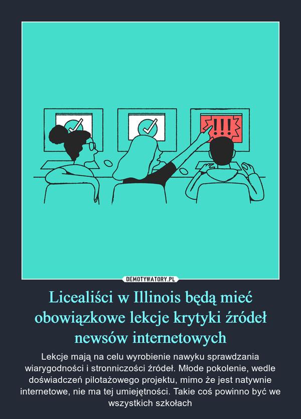Licealiści w Illinois będą mieć obowiązkowe lekcje krytyki źródeł newsów internetowych – Lekcje mają na celu wyrobienie nawyku sprawdzania wiarygodności i stronniczości źródeł. Młode pokolenie, wedle doświadczeń pilotażowego projektu, mimo że jest natywnie internetowe, nie ma tej umiejętności. Takie coś powinno być we wszystkich szkołach