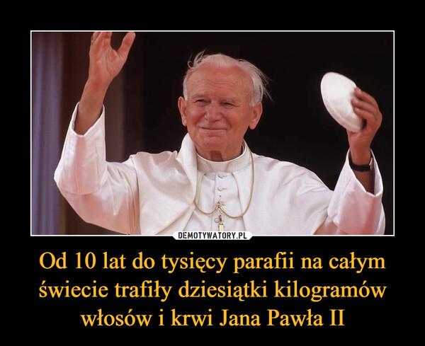 Od 10 lat do tysięcy parafii na całym świecie trafiły dziesiątki kilogramów włosów i krwi Jana Pawła II –