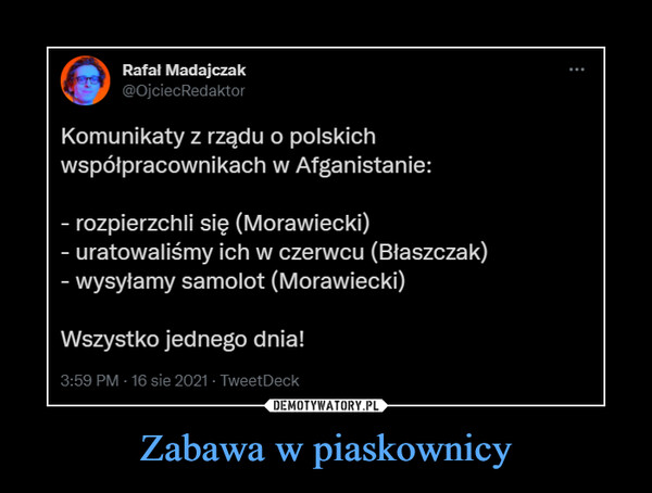 Zabawa w piaskownicy –  Rafa! Madajczak @OjciecRedaktor Komunikaty z rządu o polskich współpracownikach w Afganistanie: - rozpierzchli się (Morawiecki) - uratowaliśmy ich w czerwcu (Błaszczak) - wysyłamy samolot (Morawiecki) Wszystko jednego dnia! 3:59 PM 16 ,aie 2021 • TweetDeck