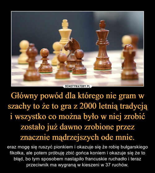 Główny powód dla którego nie gram w szachy to że to gra z 2000 letnią tradycją i wszystko co można było w niej zrobić zostało już dawno zrobione przez znacznie mądrzejszych ode mnie.