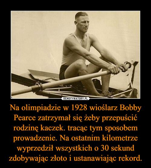 Na olimpiadzie w 1928 wioślarz Bobby Pearce zatrzymał się żeby przepuścić rodzinę kaczek. tracąc tym sposobem prowadzenie. Na ostatnim kilometrze wyprzedził wszystkich o 30 sekund zdobywając złoto i ustanawiając rekord.