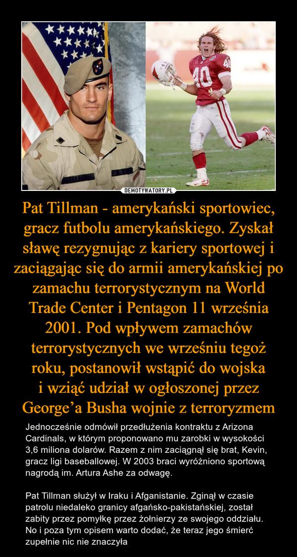 Pat Tillman - amerykański sportowiec, gracz futbolu amerykańskiego. Zyskał sławę rezygnując z kariery sportowej i zaciągając się do armii amerykańskiej po zamachu terrorystycznym na World Trade Center i Pentagon 11 września 2001. Pod wpływem zamachów terrorystycznych we wrześniu tegoż roku, postanowił wstąpić do wojskai wziąć udział w ogłoszonej przez George'a Busha wojnie z terroryzmem – Jednocześnie odmówił przedłużenia kontraktu z Arizona Cardinals, w którym proponowano mu zarobki w wysokości 3,6 miliona dolarów. Razem z nim zaciągnął się brat, Kevin, gracz ligi baseballowej. W 2003 braci wyróżniono sportową nagrodą im. Artura Ashe za odwagę.Pat Tillman służył w Iraku i Afganistanie. Zginął w czasie patrolu niedaleko granicy afgańsko-pakistańskiej, został zabity przez pomyłkę przez żołnierzy ze swojego oddziału. No i poza tym opisem warto dodać, że teraz jego śmierć zupełnie nic nie znaczyła