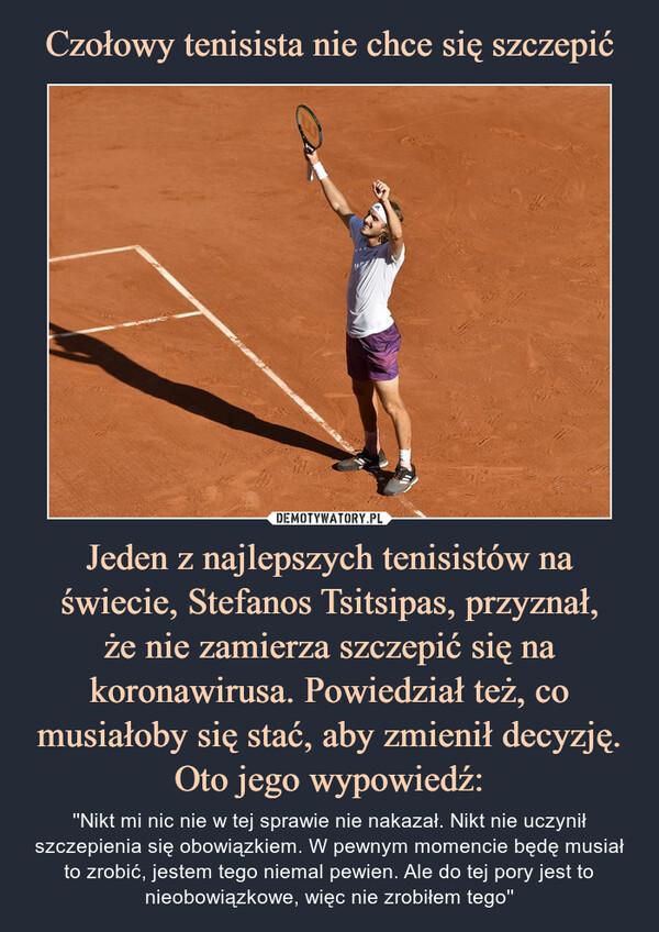 Jeden z najlepszych tenisistów na świecie, Stefanos Tsitsipas, przyznał,że nie zamierza szczepić się na koronawirusa. Powiedział też, co musiałoby się stać, aby zmienił decyzję.Oto jego wypowiedź: – ''Nikt mi nic nie w tej sprawie nie nakazał. Nikt nie uczynił szczepienia się obowiązkiem. W pewnym momencie będę musiał to zrobić, jestem tego niemal pewien. Ale do tej pory jest to nieobowiązkowe, więc nie zrobiłem tego''