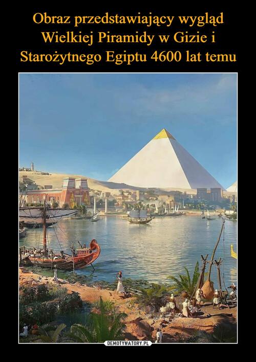 Obraz przedstawiający wygląd Wielkiej Piramidy w Gizie i Starożytnego Egiptu 4600 lat temu