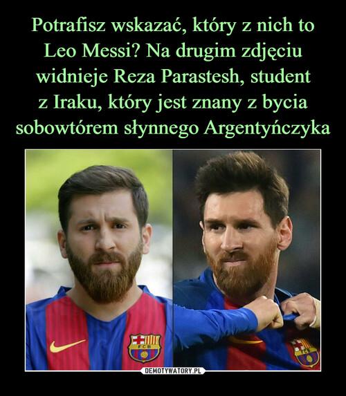 Potrafisz wskazać, który z nich to Leo Messi? Na drugim zdjęciu widnieje Reza Parastesh, student z Iraku, który jest znany z bycia sobowtórem słynnego Argentyńczyka