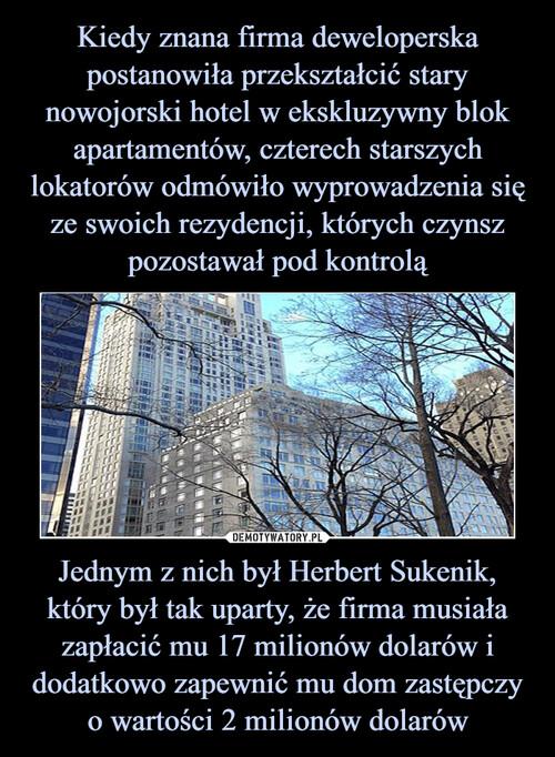 Kiedy znana firma deweloperska postanowiła przekształcić stary nowojorski hotel w ekskluzywny blok apartamentów, czterech starszych lokatorów odmówiło wyprowadzenia się ze swoich rezydencji, których czynsz pozostawał pod kontrolą Jednym z nich był Herbert Sukenik, który był tak uparty, że firma musiała zapłacić mu 17 milionów dolarów i dodatkowo zapewnić mu dom zastępczy o wartości 2 milionów dolarów