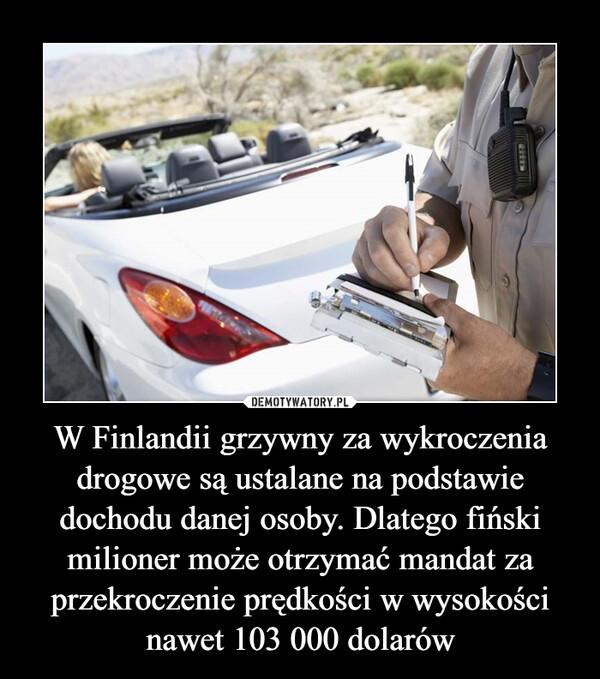 W Finlandii grzywny za wykroczenia drogowe są ustalane na podstawie dochodu danej osoby. Dlatego fiński milioner może otrzymać mandat za przekroczenie prędkości w wysokości nawet 103 000 dolarów –