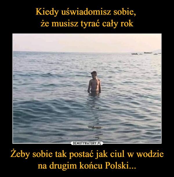 Żeby sobie tak postać jak ciul w wodzie na drugim końcu Polski... –