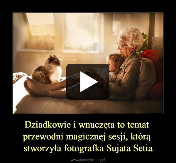 Dziadkowie i wnuczęta to temat przewodni magicznej sesji, którą stworzyła fotografka Sujata Setia –