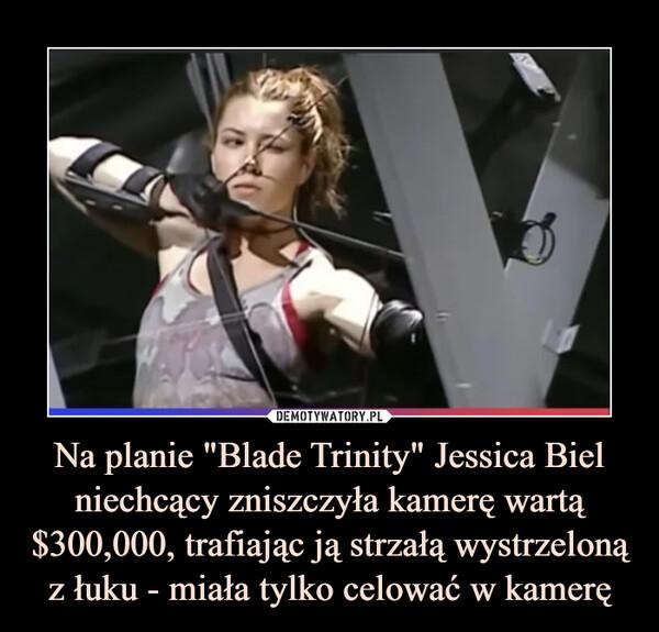 """Na planie """"Blade Trinity"""" Jessica Biel niechcący zniszczyła kamerę wartą $300,000, trafiając ją strzałą wystrzeloną z łuku - miała tylko celować w kamerę –"""