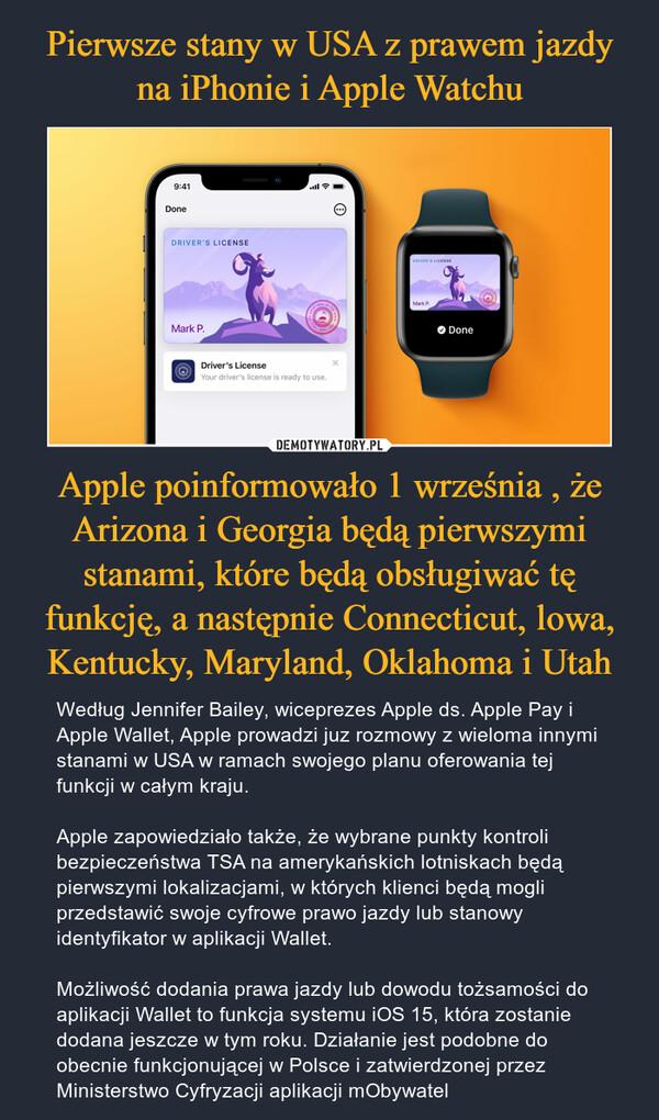 Apple poinformowało 1 września , że Arizona i Georgia będą pierwszymi stanami, które będą obsługiwać tę funkcję, a następnie Connecticut, lowa, Kentucky, Maryland, Oklahoma i Utah – Według Jennifer Bailey, wiceprezes Apple ds. Apple Pay i Apple Wallet, Apple prowadzi juz rozmowy z wieloma innymi stanami w USA w ramach swojego planu oferowania tej funkcji w całym kraju. Apple zapowiedziało także, że wybrane punkty kontroli bezpieczeństwa TSA na amerykańskich lotniskach będą pierwszymi lokalizacjami, w których klienci będą mogli przedstawić swoje cyfrowe prawo jazdy lub stanowy identyfikator w aplikacji Wallet. Możliwość dodania prawa jazdy lub dowodu tożsamości do aplikacji Wallet to funkcja systemu iOS 15, która zostanie dodana jeszcze w tym roku. Działanie jest podobne do obecnie funkcjonującej w Polsce i zatwierdzonej przez Ministerstwo Cyfryzacji aplikacji mObywatel