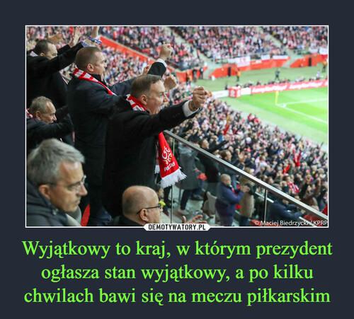 Wyjątkowy to kraj, w którym prezydent ogłasza stan wyjątkowy, a po kilku chwilach bawi się na meczu piłkarskim