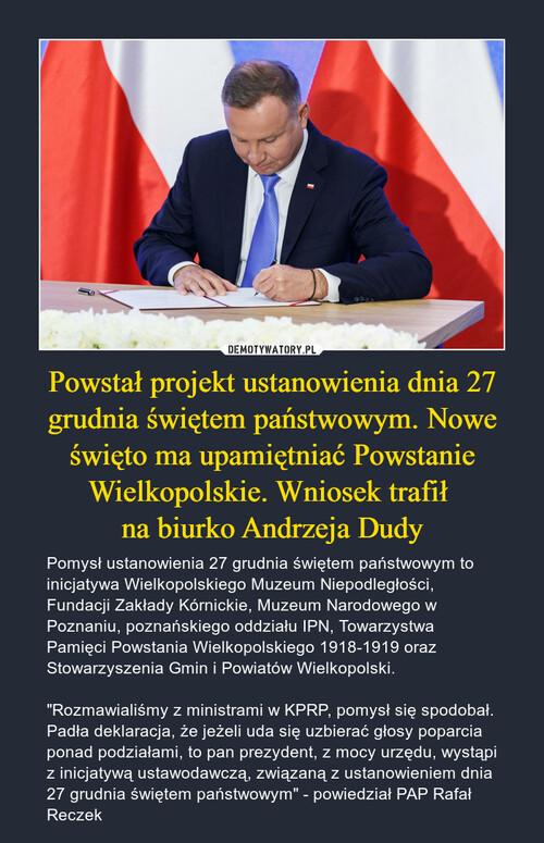 Powstał projekt ustanowienia dnia 27 grudnia świętem państwowym. Nowe święto ma upamiętniać Powstanie Wielkopolskie. Wniosek trafił  na biurko Andrzeja Dudy