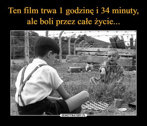 Ten film trwa 1 godzinę i 34 minuty, ale boli przez całe życie...