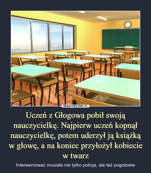 Uczeń z Głogowa pobił swoją nauczycielkę. Najpierw uczeń kopnął nauczycielkę, potem uderzył ją książką w głowę, a na koniec przyłożył kobiecie w twarz