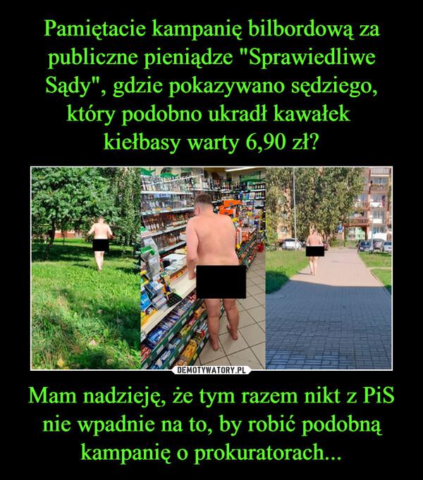 Mam nadzieję, że tym razem nikt z PiS nie wpadnie na to, by robić podobną kampanię o prokuratorach... –