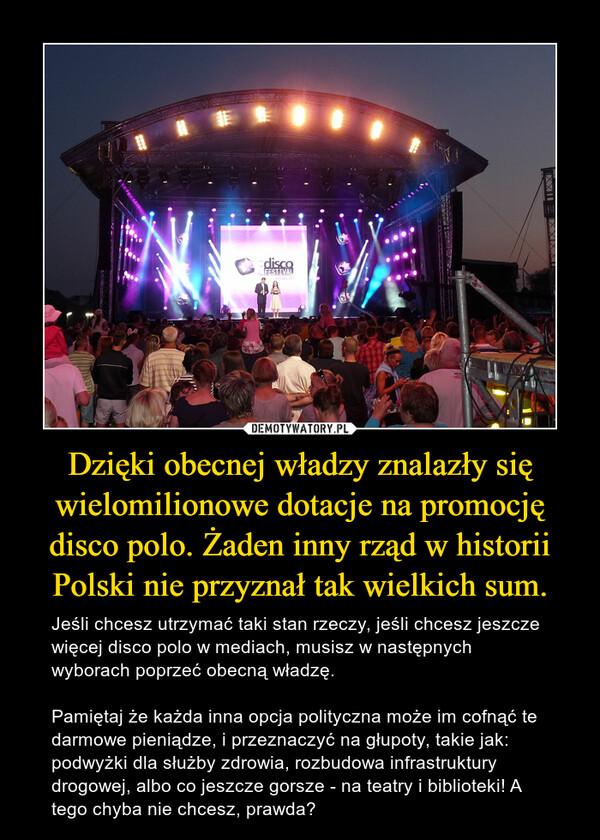 Dzięki obecnej władzy znalazły się wielomilionowe dotacje na promocję disco polo. Żaden inny rząd w historii Polski nie przyznał tak wielkich sum. – Jeśli chcesz utrzymać taki stan rzeczy, jeśli chcesz jeszcze więcej disco polo w mediach, musisz w następnych wyborach poprzeć obecną władzę. Pamiętaj że każda inna opcja polityczna może im cofnąć te darmowe pieniądze, i przeznaczyć na głupoty, takie jak: podwyżki dla służby zdrowia, rozbudowa infrastruktury drogowej, albo co jeszcze gorsze - na teatry i biblioteki! A tego chyba nie chcesz, prawda?