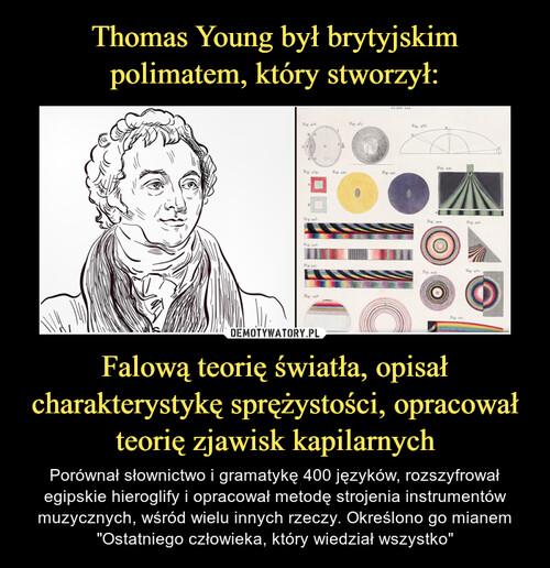Thomas Young był brytyjskim polimatem, który stworzył: Falową teorię światła, opisał charakterystykę sprężystości, opracował teorię zjawisk kapilarnych