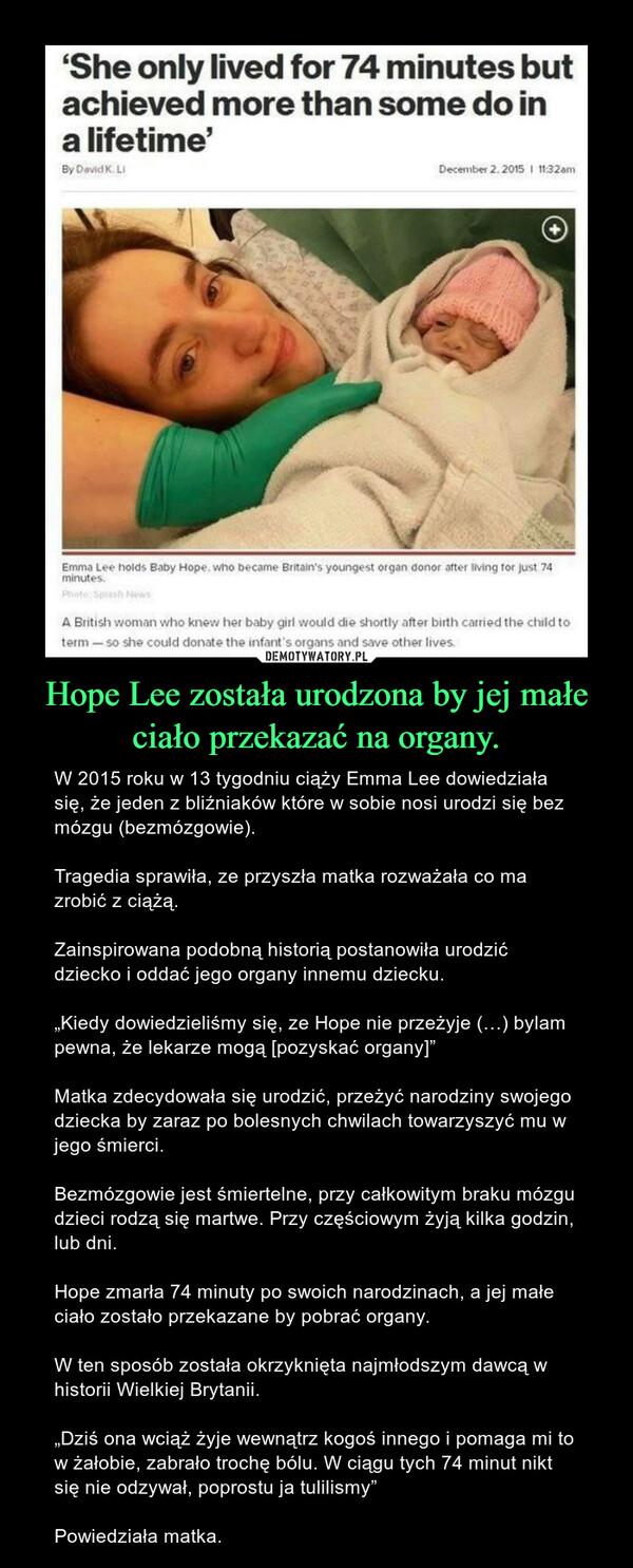 """Hope Lee została urodzona by jej małe ciało przekazać na organy. – W 2015 roku w 13 tygodniu ciąży Emma Lee dowiedziała się, że jeden z bliźniaków które w sobie nosi urodzi się bez mózgu (bezmózgowie).Tragedia sprawiła, ze przyszła matka rozważała co ma zrobić z ciążą.Zainspirowana podobną historią postanowiła urodzić dziecko i oddać jego organy innemu dziecku.""""Kiedy dowiedzieliśmy się, ze Hope nie przeżyje (…) bylam pewna, że lekarze mogą [pozyskać organy]""""Matka zdecydowała się urodzić, przeżyć narodziny swojego dziecka by zaraz po bolesnych chwilach towarzyszyć mu w jego śmierci.Bezmózgowie jest śmiertelne, przy całkowitym braku mózgu dzieci rodzą się martwe. Przy częściowym żyją kilka godzin, lub dni.Hope zmarła 74 minuty po swoich narodzinach, a jej małe ciało zostało przekazane by pobrać organy.W ten sposób została okrzyknięta najmłodszym dawcą w historii Wielkiej Brytanii.""""Dziś ona wciąż żyje wewnątrz kogoś innego i pomaga mi to w żałobie, zabrało trochę bólu. W ciągu tych 74 minut nikt się nie odzywał, poprostu ja tulilismy""""Powiedziała matka."""