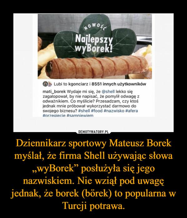 """Dziennikarz sportowy Mateusz Borek myślał, że firma Shell używając słowa """"wyBorek"""" posłużyła się jego nazwiskiem. Nie wziął pod uwagę jednak, że borek (börek) to popularna w Turcji potrawa. –"""