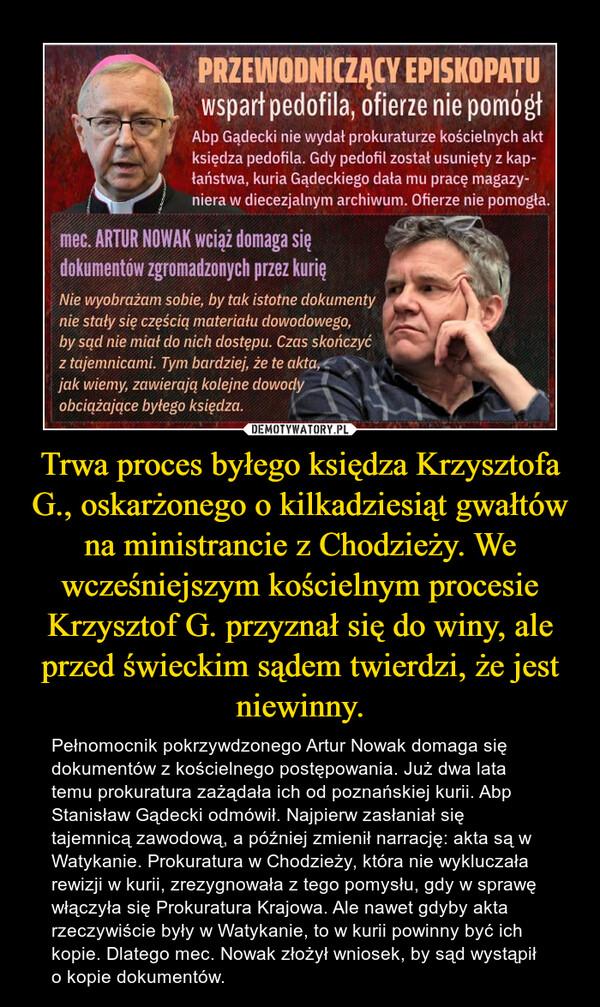 Trwa proces byłego księdza Krzysztofa G., oskarżonego o kilkadziesiąt gwałtów na ministrancie z Chodzieży. We wcześniejszym kościelnym procesie Krzysztof G. przyznał się do winy, ale przed świeckim sądem twierdzi, że jest niewinny. – Pełnomocnik pokrzywdzonego Artur Nowak domaga się dokumentów z kościelnego postępowania. Już dwa lata temu prokuratura zażądała ich od poznańskiej kurii. Abp Stanisław Gądecki odmówił. Najpierw zasłaniał się tajemnicą zawodową, a później zmienił narrację: akta są w Watykanie. Prokuratura w Chodzieży, która nie wykluczała rewizji w kurii, zrezygnowała z tego pomysłu, gdy w sprawę włączyła się Prokuratura Krajowa. Ale nawet gdyby akta rzeczywiście były w Watykanie, to w kurii powinny być ich kopie. Dlatego mec. Nowak złożył wniosek, by sąd wystąpił o kopie dokumentów.