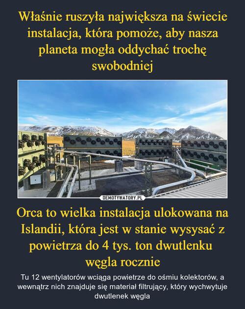 Właśnie ruszyła największa na świecie instalacja, która pomoże, aby nasza planeta mogła oddychać trochę swobodniej Orca to wielka instalacja ulokowana na Islandii, która jest w stanie wysysać z powietrza do 4 tys. ton dwutlenku  węgla rocznie