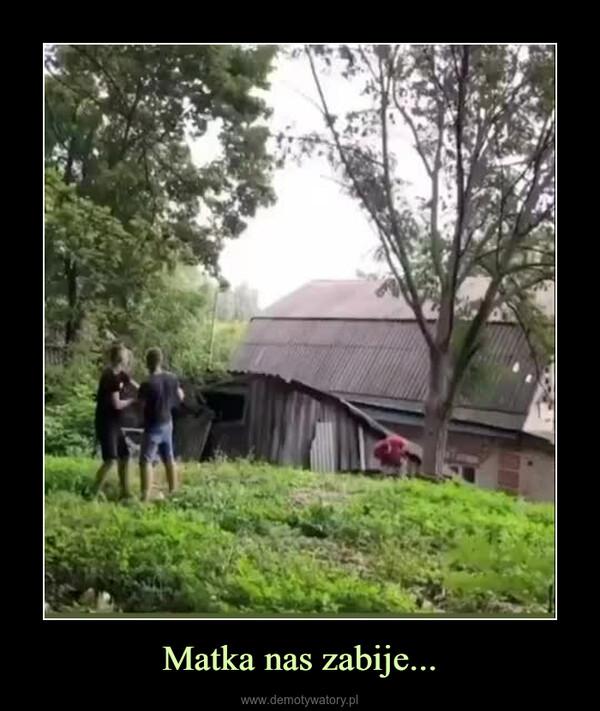 Matka nas zabije... –