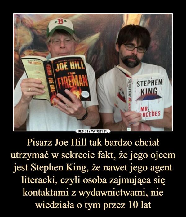 Pisarz Joe Hill tak bardzo chciał utrzymać w sekrecie fakt, że jego ojcem jest Stephen King, że nawet jego agent literacki, czyli osoba zajmująca się kontaktami z wydawnictwami, nie wiedziała o tym przez 10 lat –