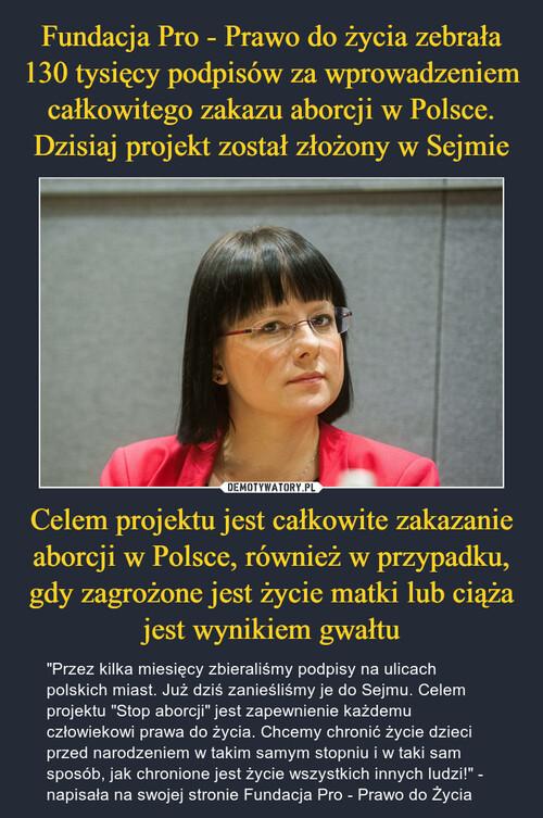 Fundacja Pro - Prawo do życia zebrała 130 tysięcy podpisów za wprowadzeniem całkowitego zakazu aborcji w Polsce. Dzisiaj projekt został złożony w Sejmie Celem projektu jest całkowite zakazanie aborcji w Polsce, również w przypadku, gdy zagrożone jest życie matki lub ciąża jest wynikiem gwałtu