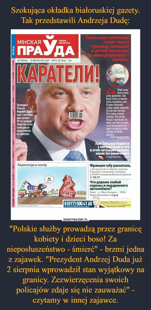 """Szokująca okładka białoruskiej gazety. Tak przedstawili Andrzeja Dudę: """"Polskie służby prowadzą przez granicę kobiety i dzieci boso! Za nieposłuszeństwo - śmierć"""" - brzmi jedna z zajawek. """"Prezydent Andrzej Duda już 2 sierpnia wprowadził stan wyjątkowy na granicy. Zezwierzęcenia swoich policajów zdaje się nie zauważać"""" - czytamy w innej zajawce."""