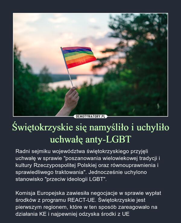 """Świętokrzyskie się namyśliło i uchyliło uchwałę anty-LGBT – Radni sejmiku województwa świętokrzyskiego przyjęli uchwałę w sprawie """"poszanowania wielowiekowej tradycji i kultury Rzeczypospolitej Polskiej oraz równouprawnienia i sprawiedliwego traktowania"""". Jednocześnie uchylono stanowisko """"przeciw ideologii LGBT"""".Komisja Europejska zawiesiła negocjacje w sprawie wypłat środków z programu REACT-UE. Świętokrzyskie jest pierwszym regionem, które w ten sposób zareagowało na działania KE i najpewniej odzyska środki z UE"""