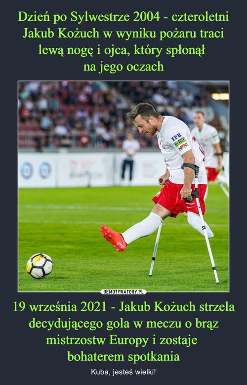 Dzień po Sylwestrze 2004 - czteroletni Jakub Kożuch w wyniku pożaru traci lewą nogę i ojca, który spłonął  na jego oczach 19 września 2021 - Jakub Kożuch strzela decydującego gola w meczu o brąz mistrzostw Europy i zostaje  bohaterem spotkania