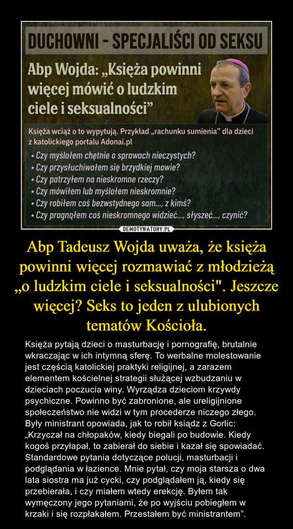 """Abp Tadeusz Wojda uważa, że księża powinni więcej rozmawiać z młodzieżą """"o ludzkim ciele i seksualności"""". Jeszcze więcej? Seks to jeden z ulubionych tematów Kościoła. – Księża pytają dzieci o masturbację i pornografię, brutalnie wkraczając w ich intymną sferę. To werbalne molestowanie jest częścią katolickiej praktyki religijnej, a zarazem elementem kościelnej strategii służącej wzbudzaniu w dzieciach poczucia winy. Wyrządza dzieciom krzywdy psychiczne. Powinno być zabronione, ale ureligijnione społeczeństwo nie widzi w tym procederze niczego złego.Były ministrant opowiada, jak to robił ksiądz z Gorlic: """"Krzyczał na chłopaków, kiedy biegali po budowie. Kiedy kogoś przyłapał, to zabierał do siebie i kazał się spowiadać. Standardowe pytania dotyczące polucji, masturbacji i podglądania w łazience. Mnie pytał, czy moja starsza o dwa lata siostra ma już cycki, czy podglądałem ją, kiedy się przebierała, i czy miałem wtedy erekcję. Byłem tak wymęczony jego pytaniami, że po wyjściu pobiegłem w krzaki i się rozpłakałem. Przestałem być ministrantem""""."""