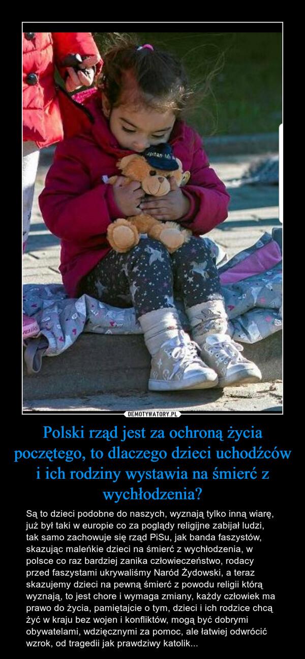 Polski rząd jest za ochroną życia poczętego, to dlaczego dzieci uchodźców i ich rodziny wystawia na śmierć z wychłodzenia? – Są to dzieci podobne do naszych, wyznają tylko inną wiarę, już był taki w europie co za poglądy religijne zabijał ludzi, tak samo zachowuje się rząd PiSu, jak banda faszystów, skazując maleńkie dzieci na śmierć z wychłodzenia, w polsce co raz bardziej zanika człowieczeństwo, rodacy przed faszystami ukrywaliśmy Naród Żydowski, a teraz skazujemy dzieci na pewną śmierć z powodu religii którą wyznają, to jest chore i wymaga zmiany, każdy człowiek ma prawo do życia, pamiętajcie o tym, dzieci i ich rodzice chcą żyć w kraju bez wojen i konfliktów, mogą być dobrymi obywatelami, wdzięcznymi za pomoc, ale łatwiej odwrócić wzrok, od tragedii jak prawdziwy katolik...