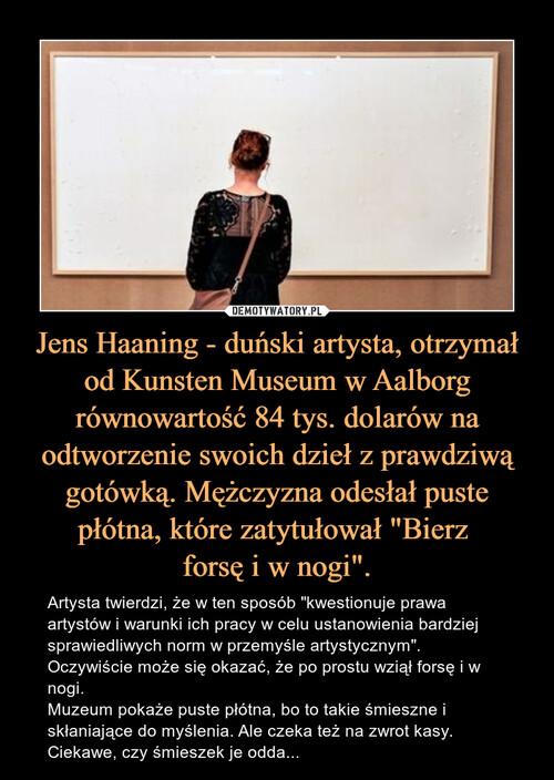 """Jens Haaning - duński artysta, otrzymał od Kunsten Museum w Aalborg równowartość 84 tys. dolarów na odtworzenie swoich dzieł z prawdziwą gotówką. Mężczyzna odesłał puste płótna, które zatytułował """"Bierz  forsę i w nogi""""."""